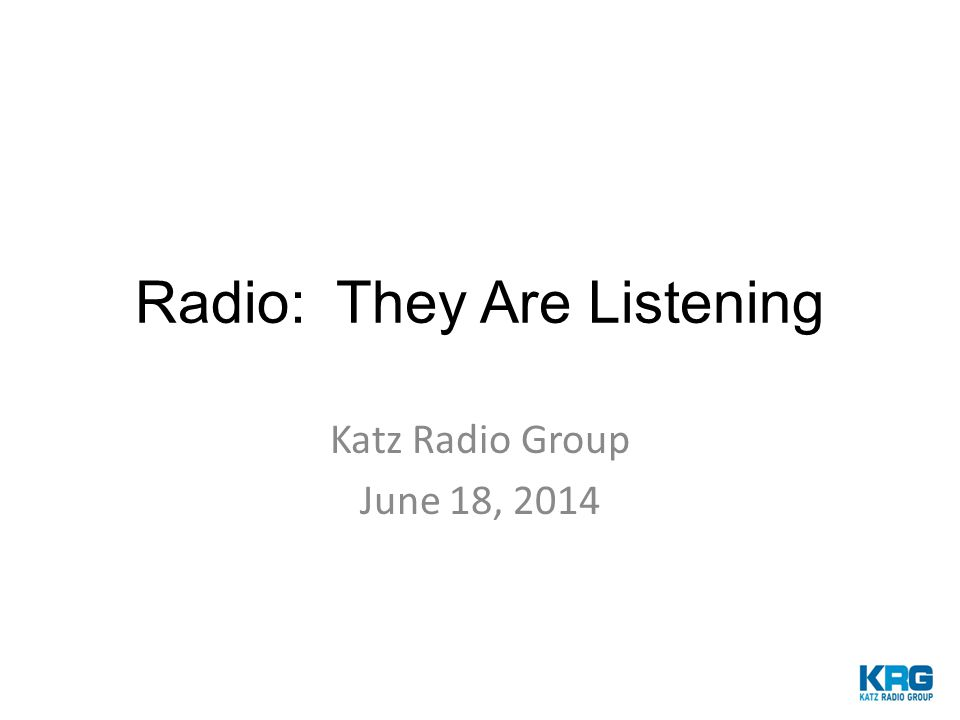 Radio: They Are Listening Katz Radio Group June 18, 2014