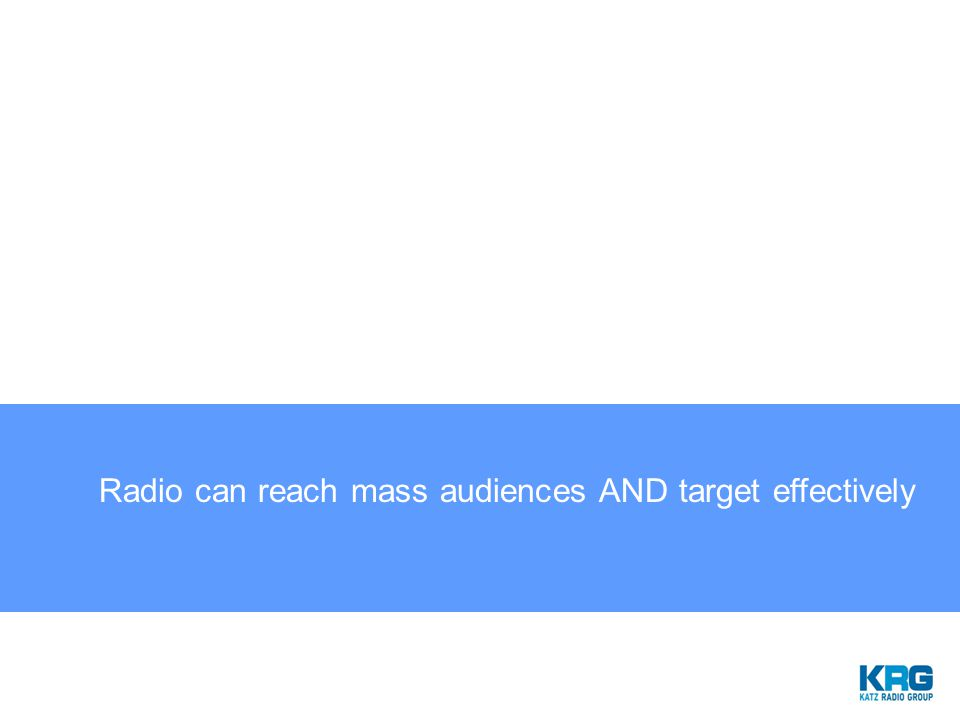 Radio can reach mass audiences AND target effectively