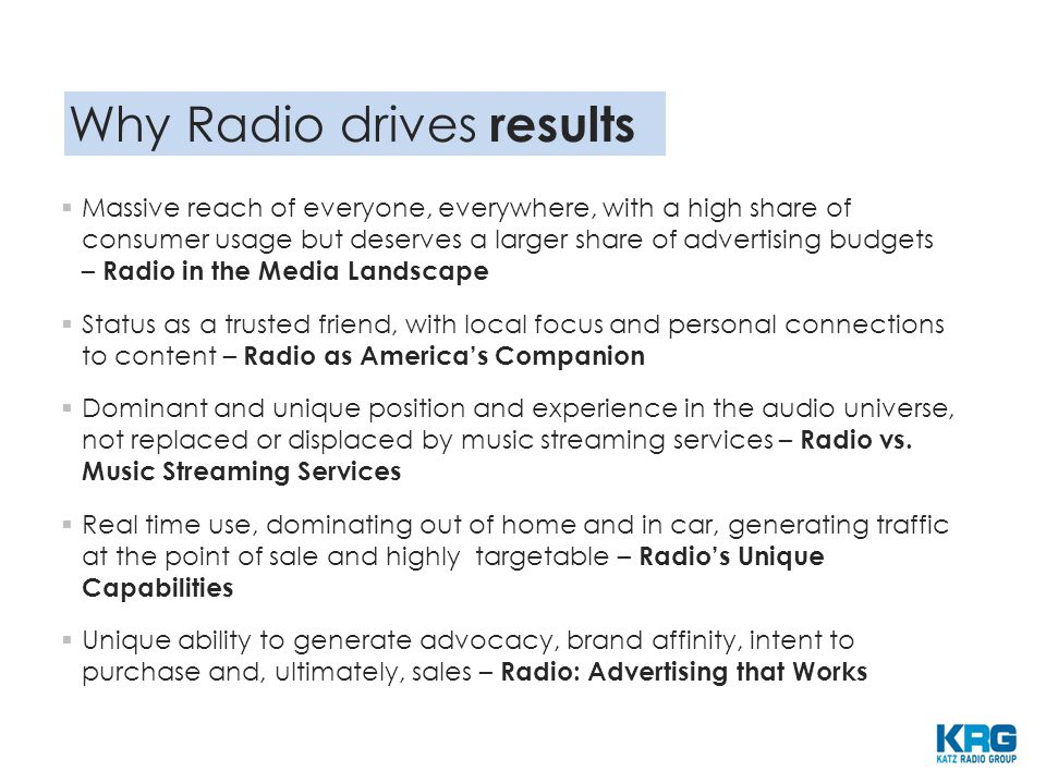 Why Radio drives results  Massive reach of everyone, everywhere, with a high share of consumer usage but deserves a larger share of advertising budgets – Radio in the Media Landscape  Status as a trusted friend, with local focus and personal connections to content – Radio as America's Companion  Dominant and unique position and experience in the audio universe, not replaced or displaced by music streaming services – Radio vs.