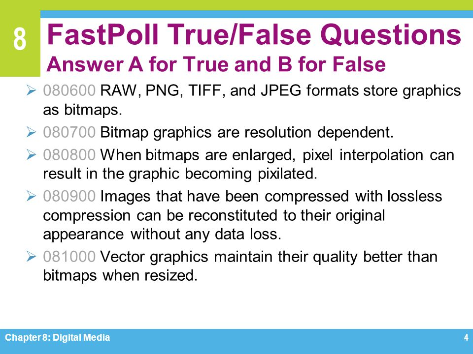 8 FastPoll True/False Questions Answer A for True and B for False  080600 RAW, PNG, TIFF, and JPEG formats store graphics as bitmaps.  080700 Bitmap