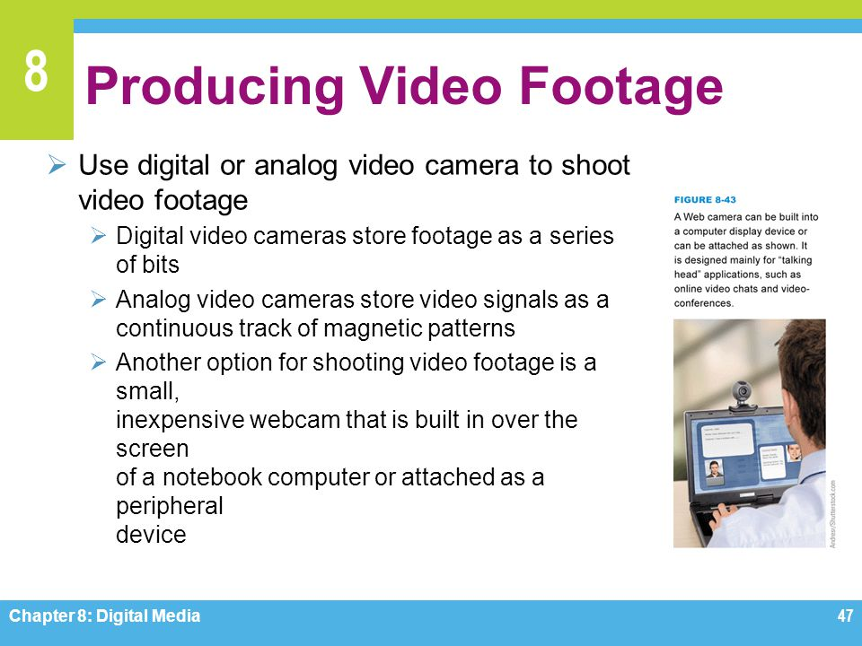 8 Producing Video Footage  Use digital or analog video camera to shoot video footage  Digital video cameras store footage as a series of bits  Anal