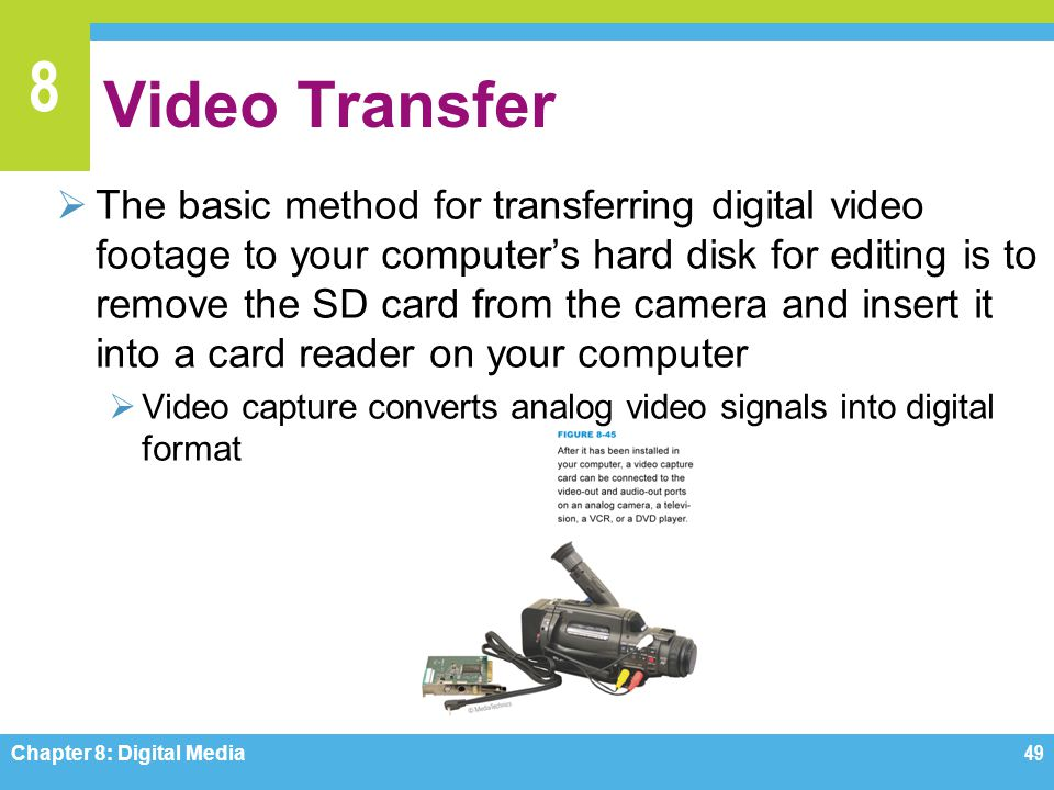 8 Video Transfer  The basic method for transferring digital video footage to your computer's hard disk for editing is to remove the SD card from the