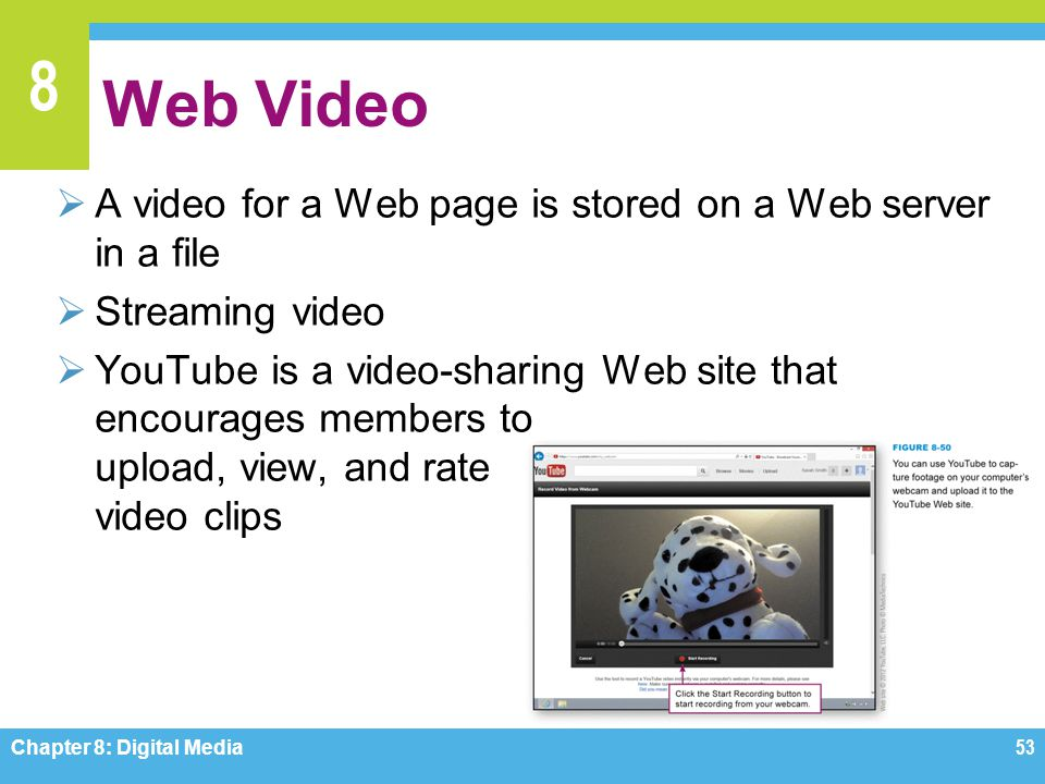 8 Web Video  A video for a Web page is stored on a Web server in a file  Streaming video  YouTube is a video-sharing Web site that encourages membe