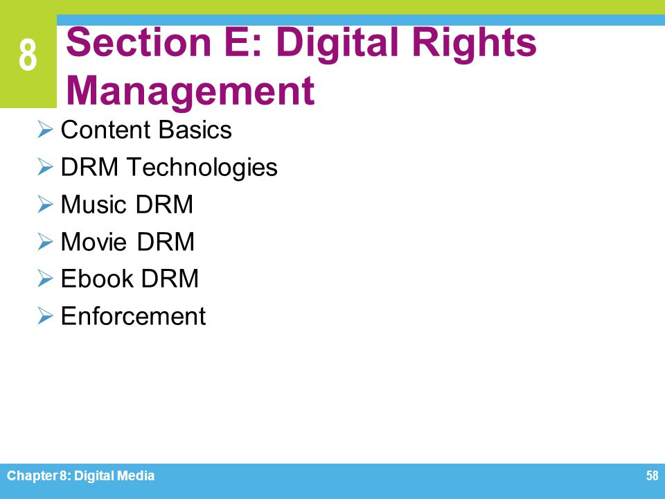 8 Section E: Digital Rights Management  Content Basics  DRM Technologies  Music DRM  Movie DRM  Ebook DRM  Enforcement Chapter 8: Digital Media5