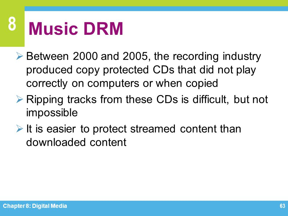 8 Music DRM  Between 2000 and 2005, the recording industry produced copy protected CDs that did not play correctly on computers or when copied  Ripp