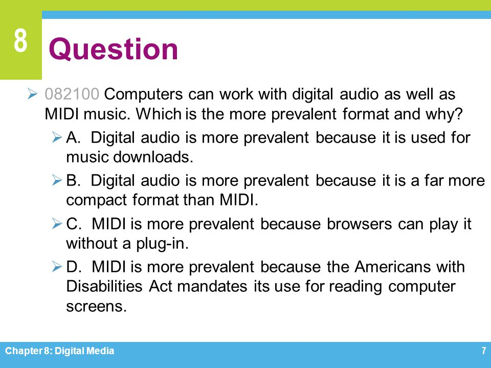 8 Question  082100 Computers can work with digital audio as well as MIDI music. Which is the more prevalent format and why?  A. Digital audio is mor
