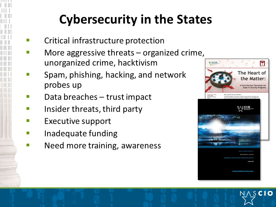 Cybersecurity in the States  Critical infrastructure protection  More aggressive threats – organized crime, unorganized crime, hacktivism  Spam, phishing, hacking, and network probes up  Data breaches – trust impact  Insider threats, third party  Executive support  Inadequate funding  Need more training, awareness