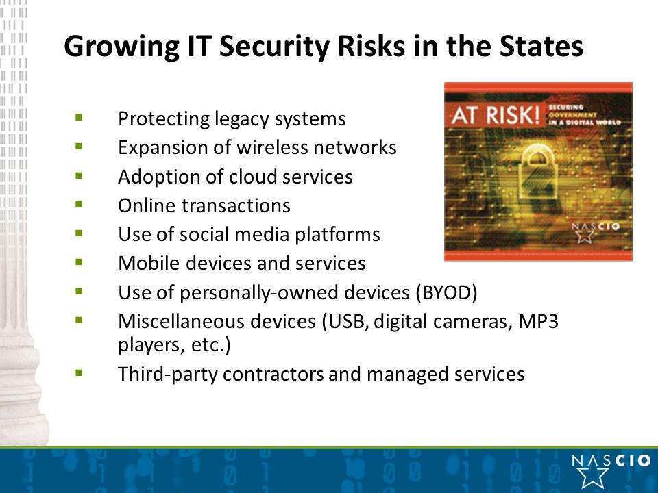 Growing IT Security Risks in the States  Protecting legacy systems  Expansion of wireless networks  Adoption of cloud services  Online transactions  Use of social media platforms  Mobile devices and services  Use of personally-owned devices (BYOD)  Miscellaneous devices (USB, digital cameras, MP3 players, etc.)  Third-party contractors and managed services