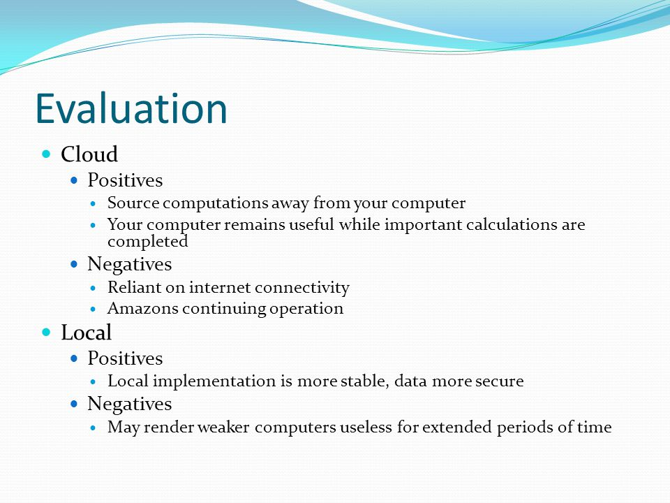 Evaluation Cloud Positives Source computations away from your computer Your computer remains useful while important calculations are completed Negatives Reliant on internet connectivity Amazons continuing operation Local Positives Local implementation is more stable, data more secure Negatives May render weaker computers useless for extended periods of time