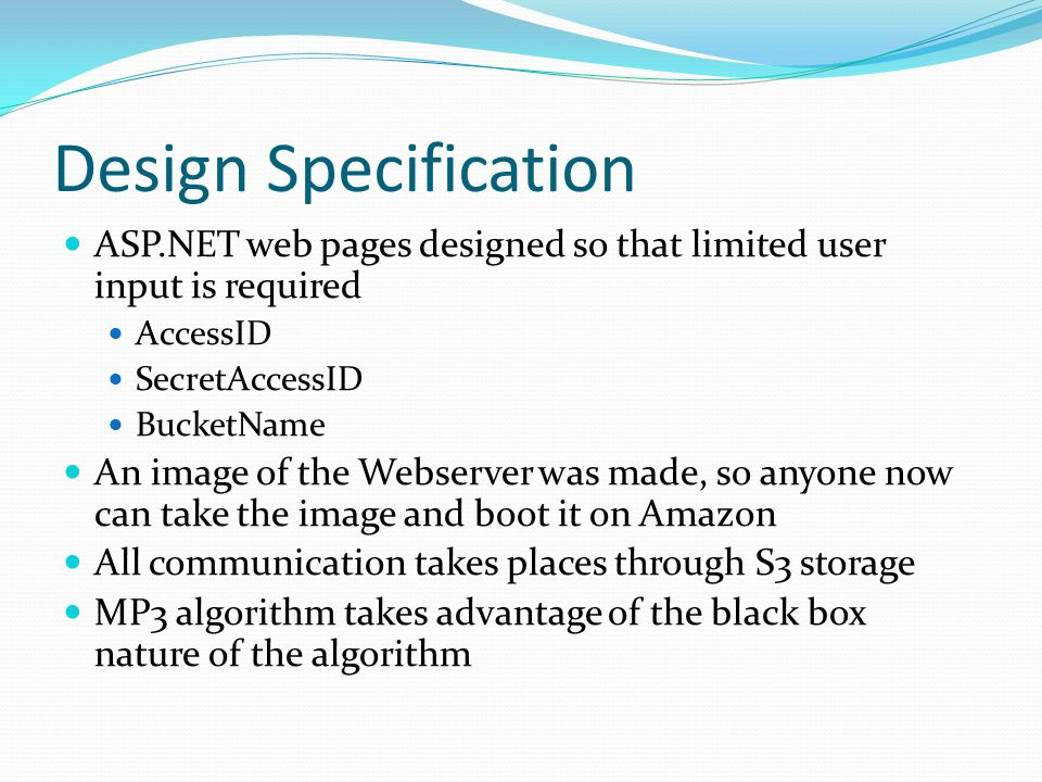 Design Specification ASP.NET web pages designed so that limited user input is required AccessID SecretAccessID BucketName An image of the Webserver was made, so anyone now can take the image and boot it on Amazon All communication takes places through S3 storage MP3 algorithm takes advantage of the black box nature of the algorithm