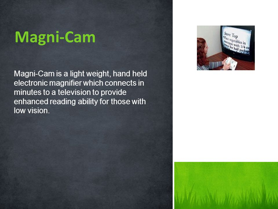 Magni-Cam is a light weight, hand held electronic magnifier which connects in minutes to a television to provide enhanced reading ability for those with low vision.