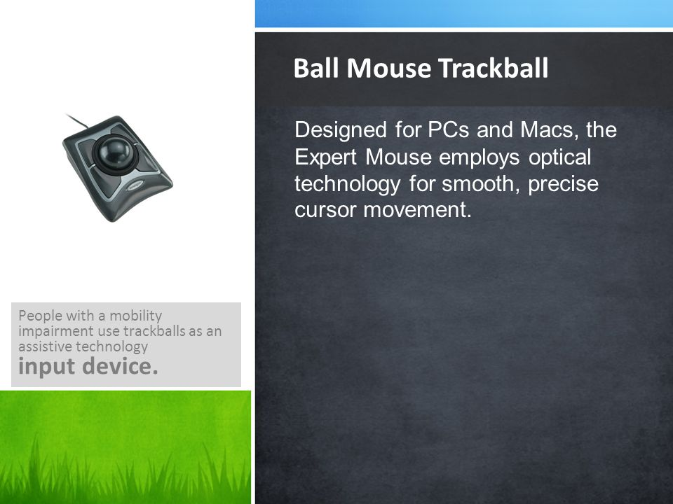 Designed for PCs and Macs, the Expert Mouse employs optical technology for smooth, precise cursor movement. Ball Mouse Trackball People with a mobilit