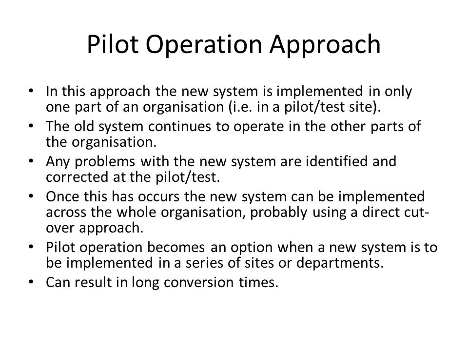 In this approach the new system is implemented in only one part of an organisation (i.e. in a pilot/test site). The old system continues to operate in