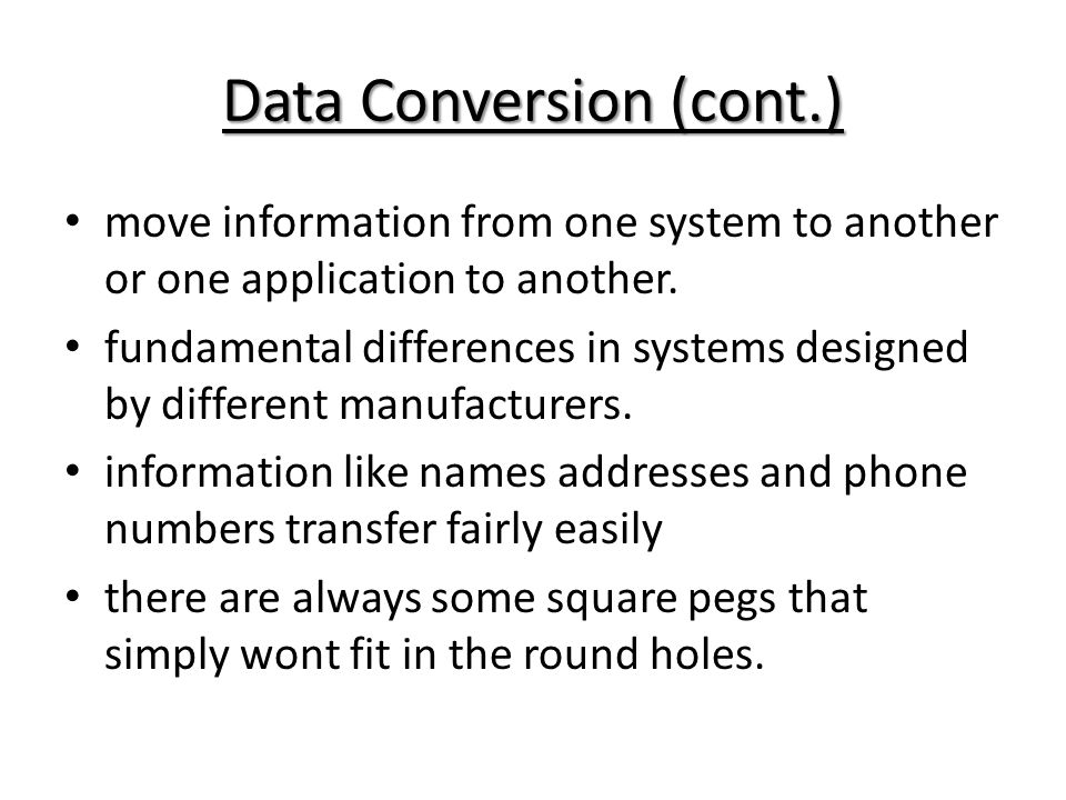 Data Conversion (cont.) move information from one system to another or one application to another. fundamental differences in systems designed by diff