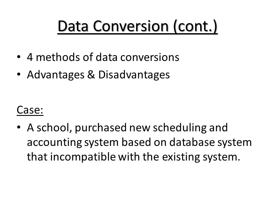 Data Conversion (cont.) 4 methods of data conversions Advantages & Disadvantages Case: A school, purchased new scheduling and accounting system based