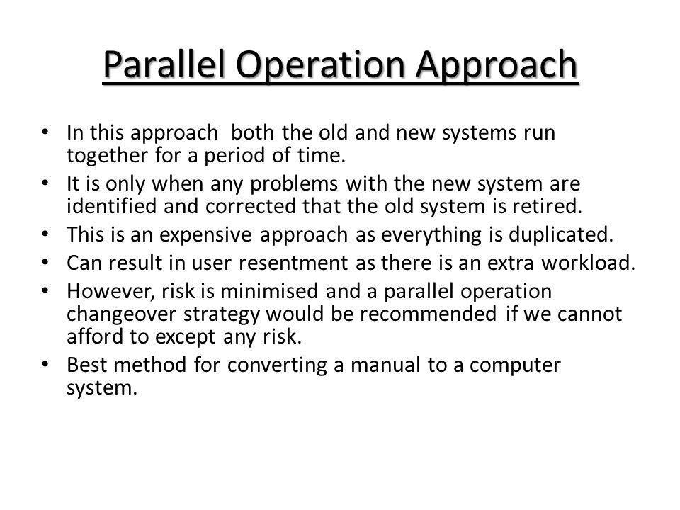 In this approach both the old and new systems run together for a period of time. It is only when any problems with the new system are identified and c