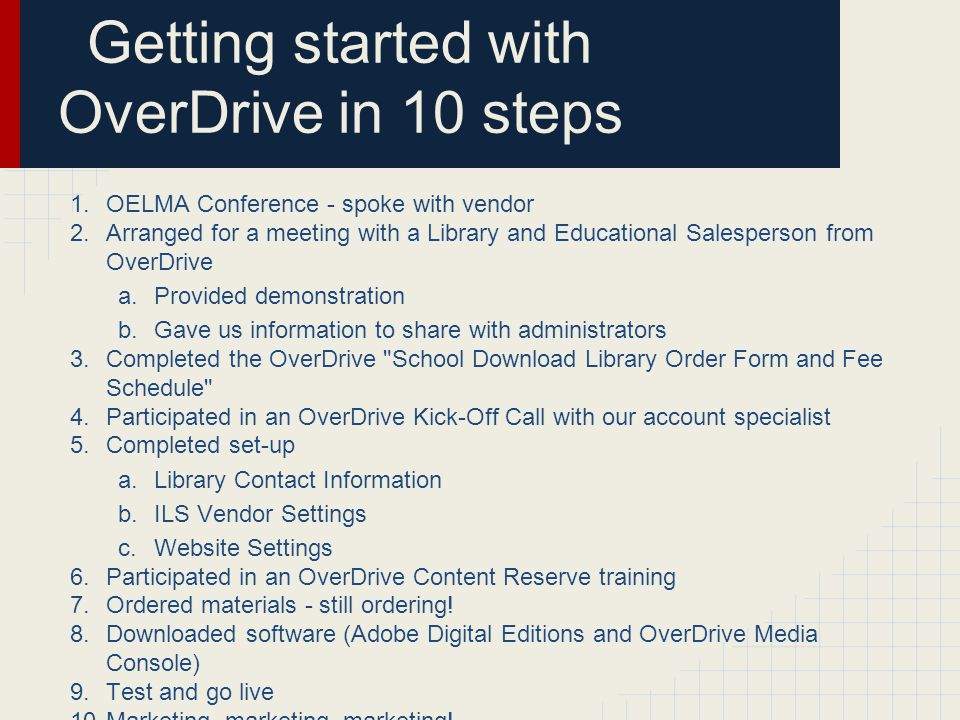 Getting started with OverDrive in 10 steps 1.OELMA Conference - spoke with vendor 2.Arranged for a meeting with a Library and Educational Salesperson from OverDrive a.Provided demonstration b.Gave us information to share with administrators 3.Completed the OverDrive School Download Library Order Form and Fee Schedule 4.Participated in an OverDrive Kick-Off Call with our account specialist 5.Completed set-up a.Library Contact Information b.ILS Vendor Settings c.Website Settings 6.Participated in an OverDrive Content Reserve training 7.Ordered materials - still ordering.