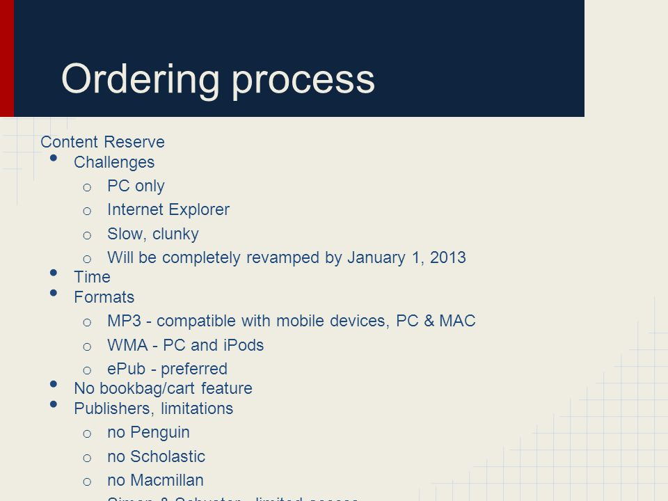 Ordering process Content Reserve Challenges o PC only o Internet Explorer o Slow, clunky o Will be completely revamped by January 1, 2013 Time Formats o MP3 - compatible with mobile devices, PC & MAC o WMA - PC and iPods o ePub - preferred No bookbag/cart feature Publishers, limitations o no Penguin o no Scholastic o no Macmillan o Simon & Schuster - limited access o HarperCollins - limited to 26 check outs