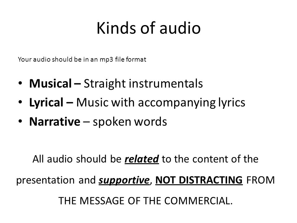 Kinds of audio Musical – Straight instrumentals Lyrical – Music with accompanying lyrics Narrative – spoken words Your audio should be in an mp3 file format All audio should be related to the content of the presentation and supportive, NOT DISTRACTING FROM THE MESSAGE OF THE COMMERCIAL.
