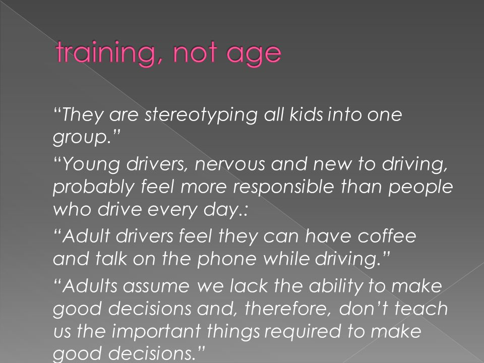 """They are stereotyping all kids into one group."" ""Young drivers, nervous and new to driving, probably feel more responsible than people who drive ever"