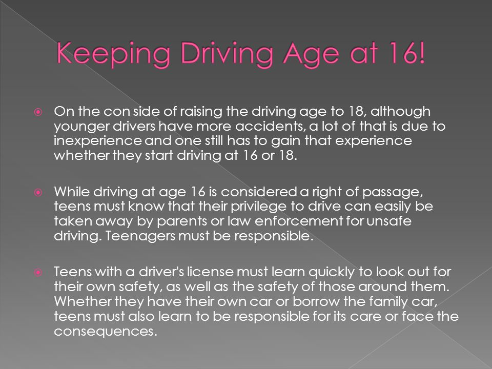  On the con side of raising the driving age to 18, although younger drivers have more accidents, a lot of that is due to inexperience and one still has to gain that experience whether they start driving at 16 or 18.
