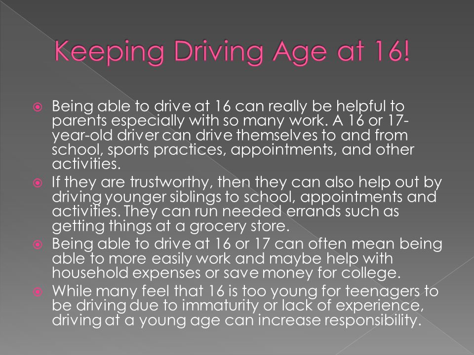  Being able to drive at 16 can really be helpful to parents especially with so many work. A 16 or 17- year-old driver can drive themselves to and fro
