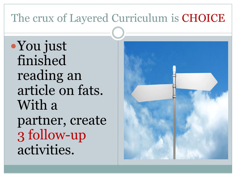 The crux of Layered Curriculum is CHOICE You just finished reading an article on fats.