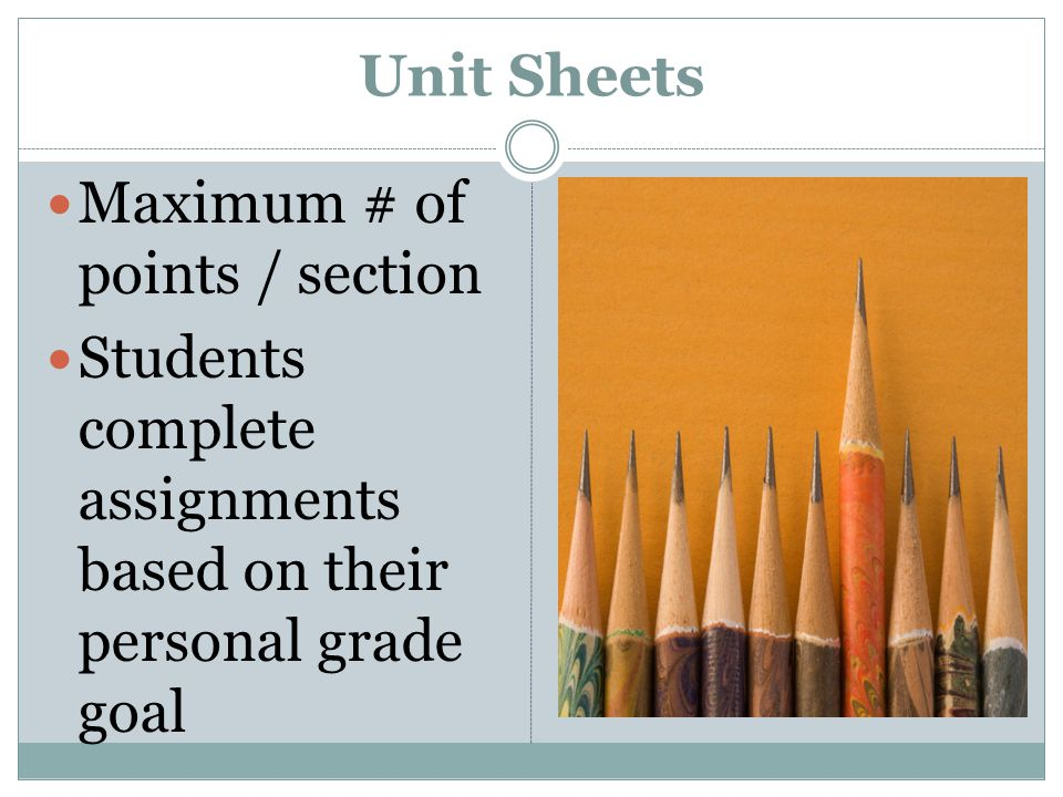 Unit Sheets Maximum # of points / section Students complete assignments based on their personal grade goal