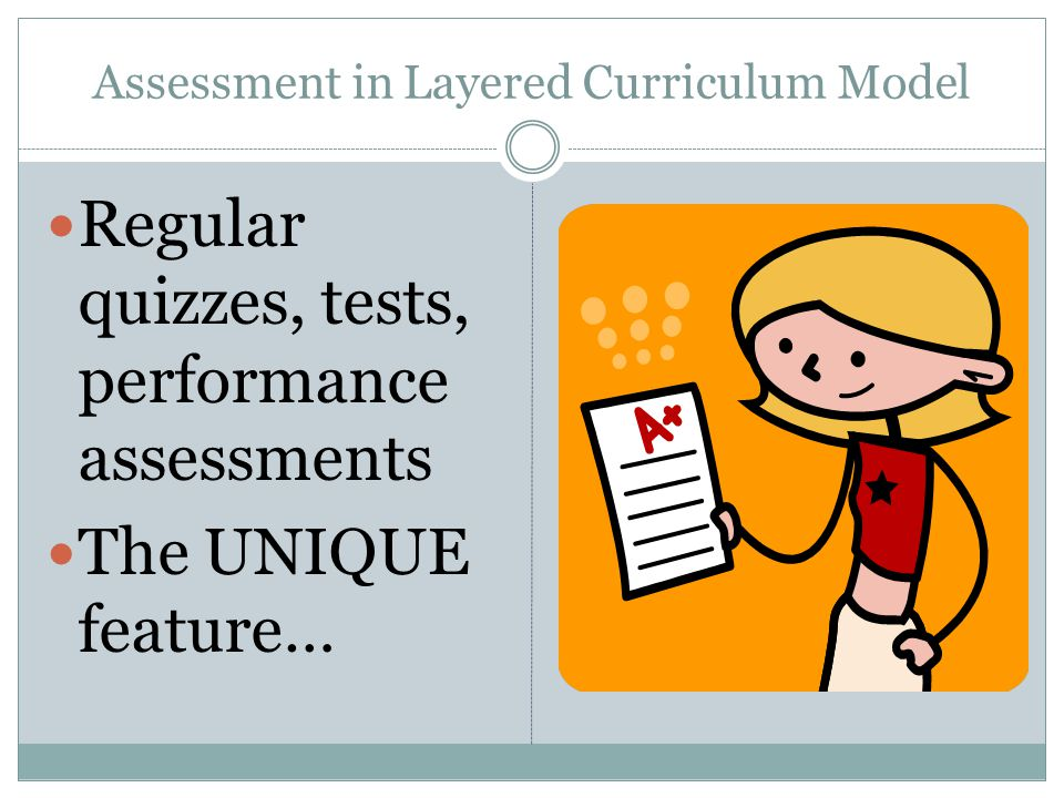 Assessment in Layered Curriculum Model Regular quizzes, tests, performance assessments The UNIQUE feature…