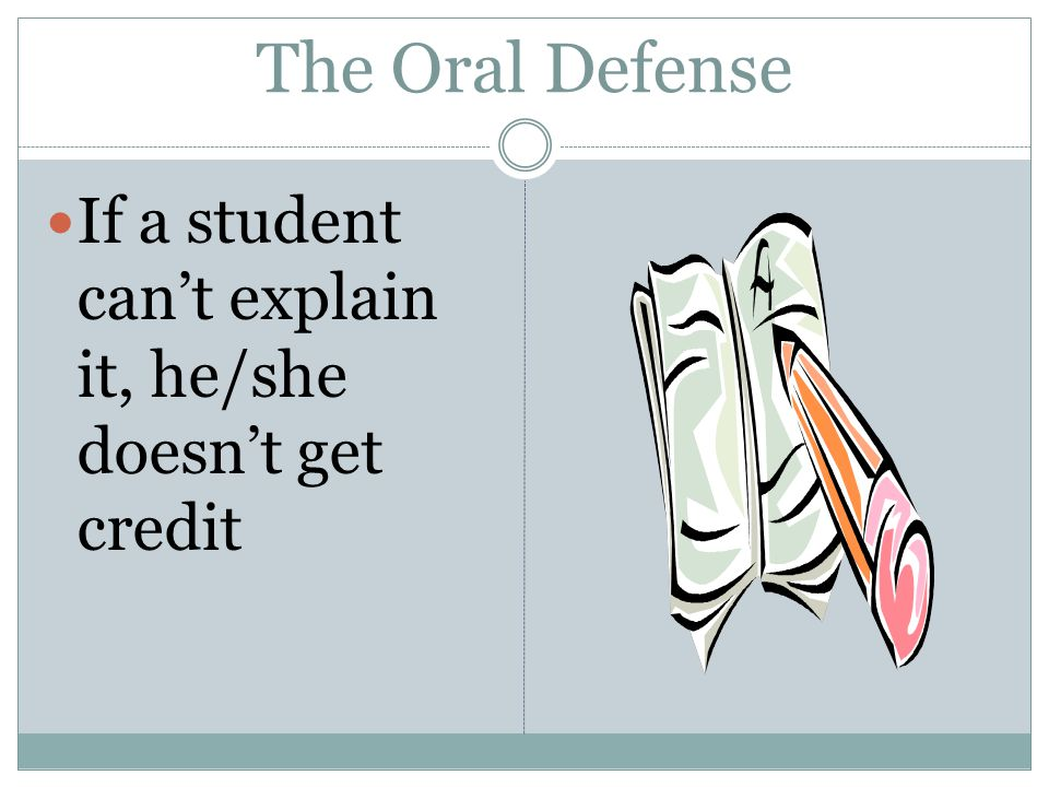 The Oral Defense If a student can't explain it, he/she doesn't get credit