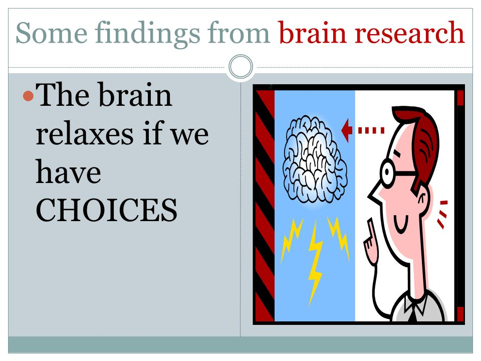 Some findings from brain research The brain relaxes if we have CHOICES
