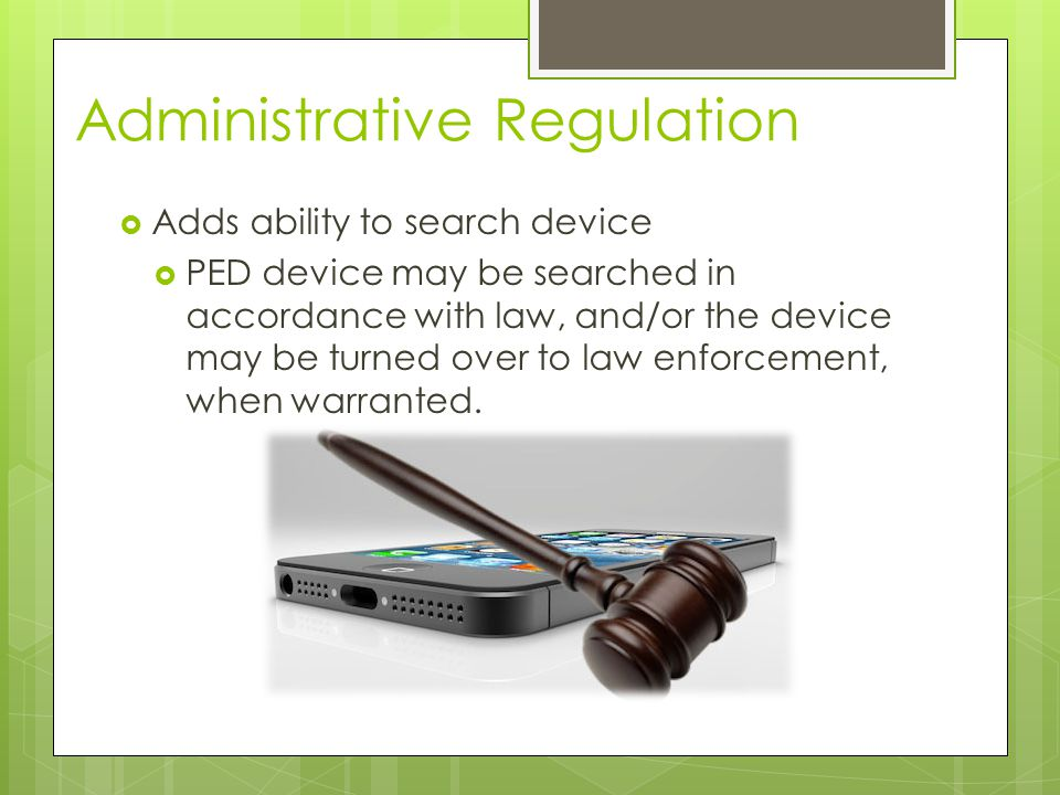 Administrative Regulation  Adds ability to search device  PED device may be searched in accordance with law, and/or the device may be turned over to law enforcement, when warranted.