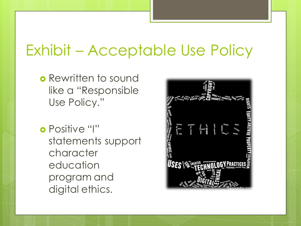 Exhibit – Acceptable Use Policy  Rewritten to sound like a Responsible Use Policy.  Positive I statements support character education program and digital ethics.