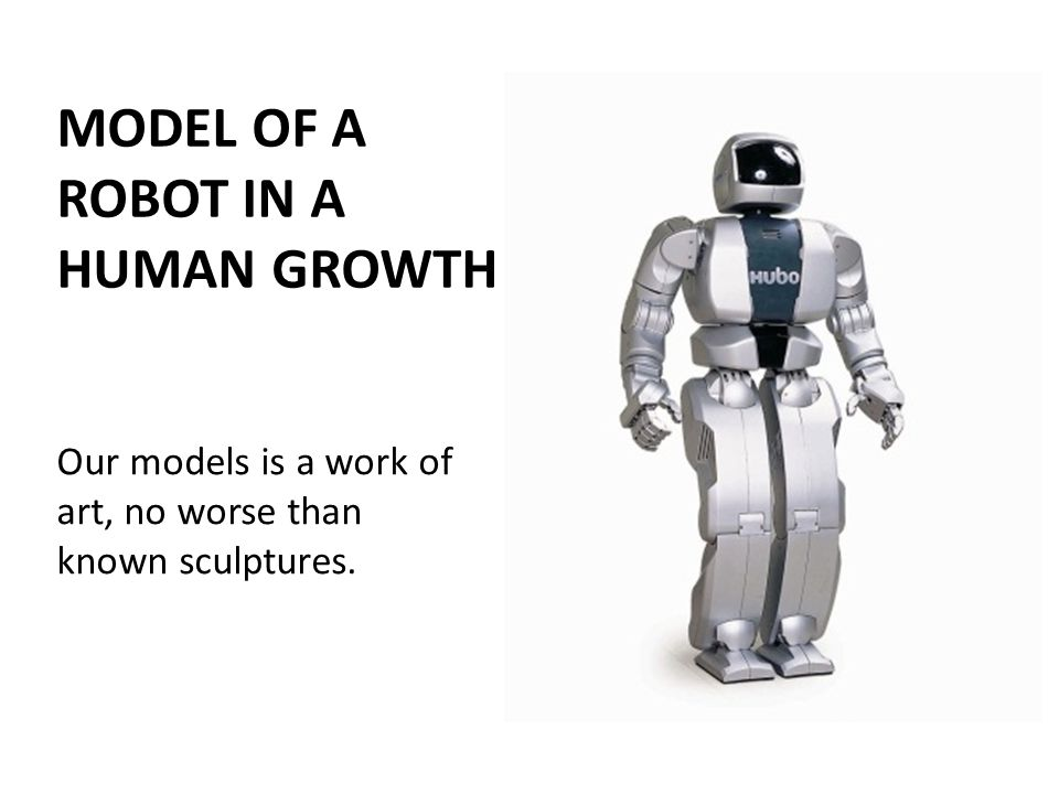 MODEL OF A ROBOT IN A HUMAN GROWTH Our models is a work of art, no worse than known sculptures.