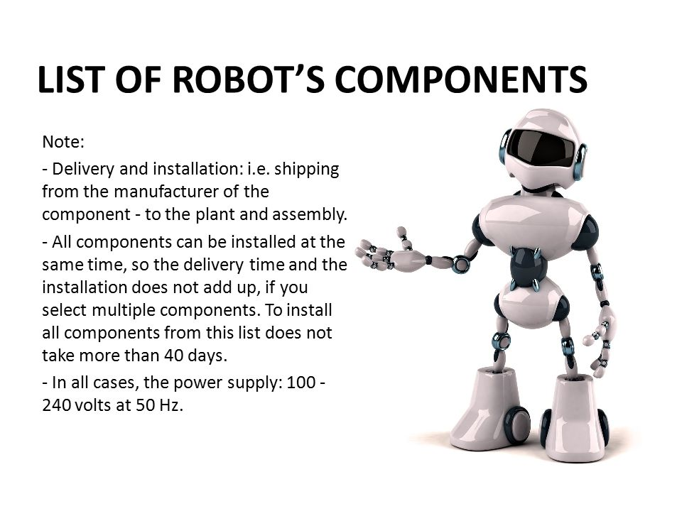 LIST OF ROBOT'S COMPONENTS Note: - Delivery and installation: i.e. shipping from the manufacturer of the component - to the plant and assembly. - All