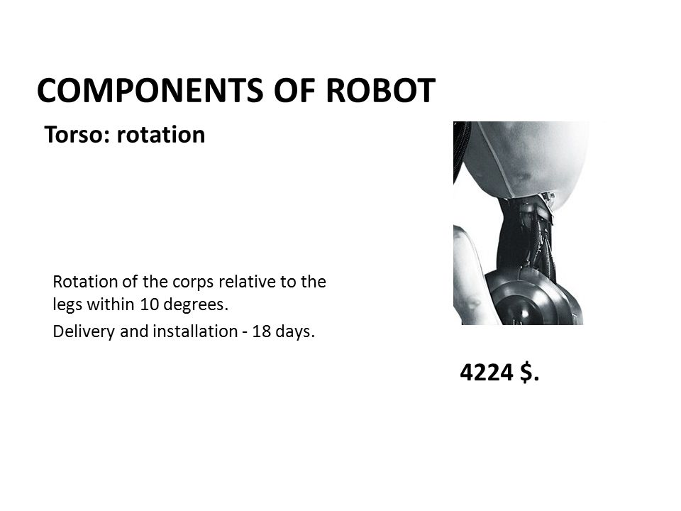 COMPONENTS OF ROBOT Rotation of the corps relative to the legs within 10 degrees. Delivery and installation - 18 days. 4224 $. Torso: rotation