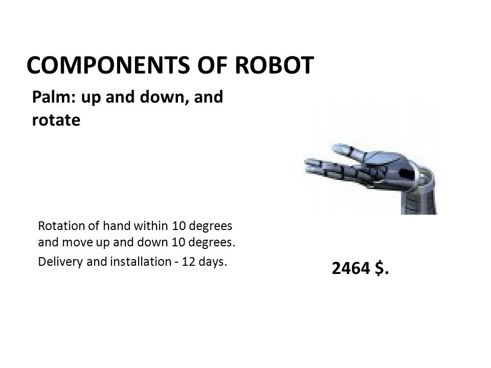 COMPONENTS OF ROBOT Rotation of hand within 10 degrees and move up and down 10 degrees. Delivery and installation - 12 days. 2464 $. Palm: up and down