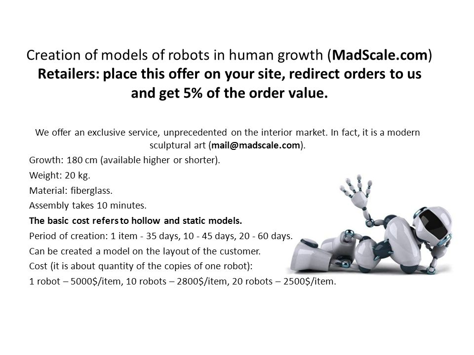 Creation of models of robots in human growth (MadScale.com) Retailers: place this offer on your site, redirect orders to us and get 5% of the order va