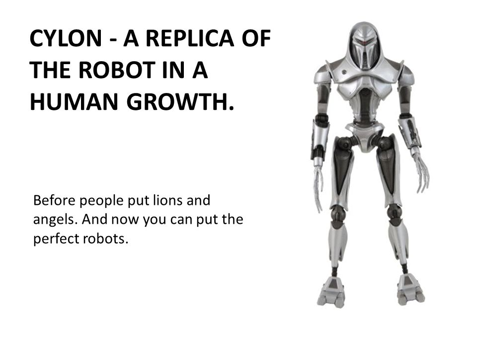 Before people put lions and angels. And now you can put the perfect robots. CYLON - A REPLICA OF THE ROBOT IN A HUMAN GROWTH.