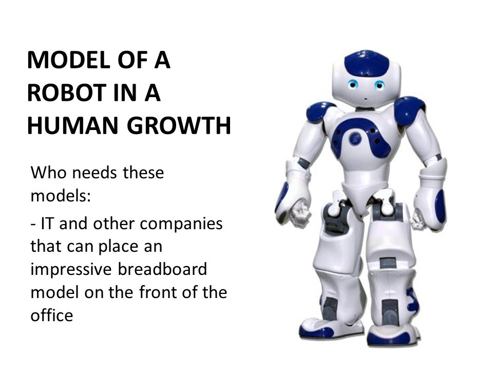 MODEL OF A ROBOT IN A HUMAN GROWTH Who needs these models: - IT and other companies that can place an impressive breadboard model on the front of the