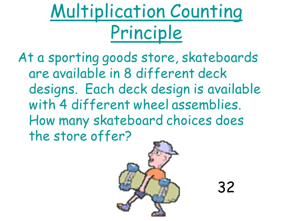 Multiplication Counting Principle At a sporting goods store, skateboards are available in 8 different deck designs.