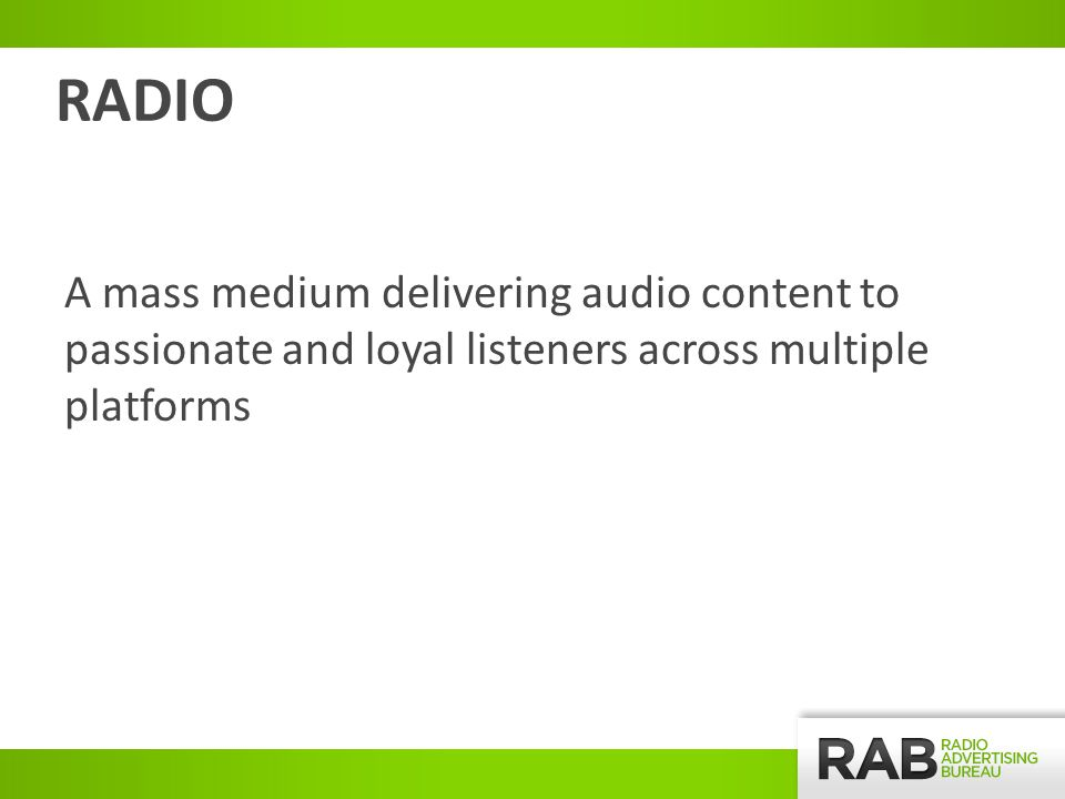 A mass medium delivering audio content to passionate and loyal listeners across multiple platforms RADIO