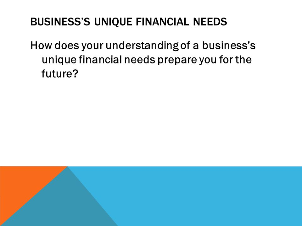 BUSINESS'S UNIQUE FINANCIAL NEEDS How does your understanding of a business's unique financial needs prepare you for the future?