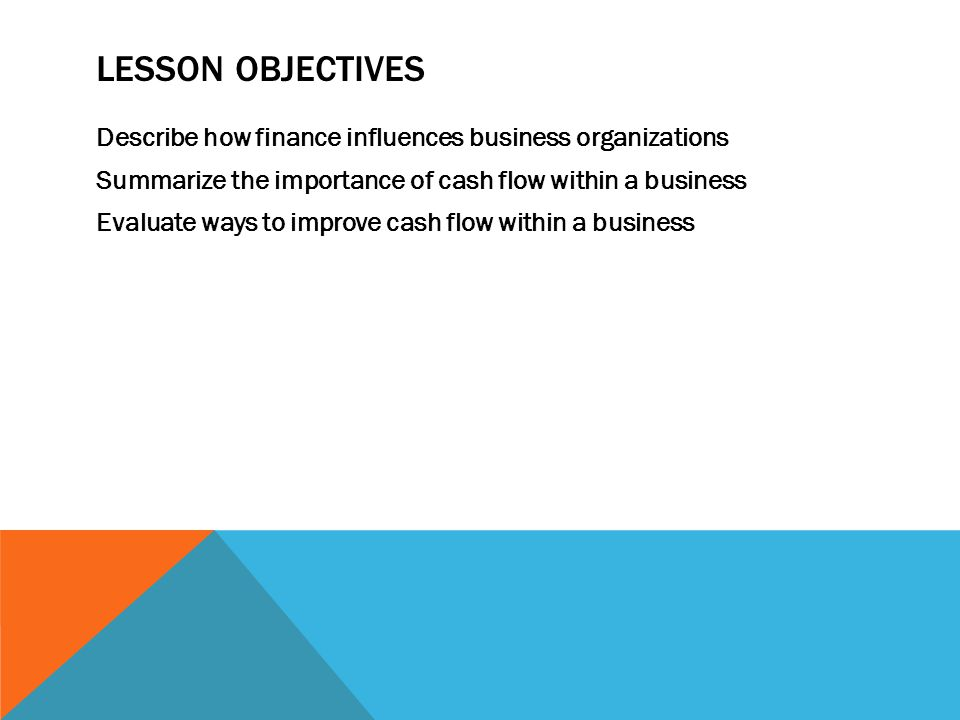 LESSON OBJECTIVES Describe how finance influences business organizations Summarize the importance of cash flow within a business Evaluate ways to impr