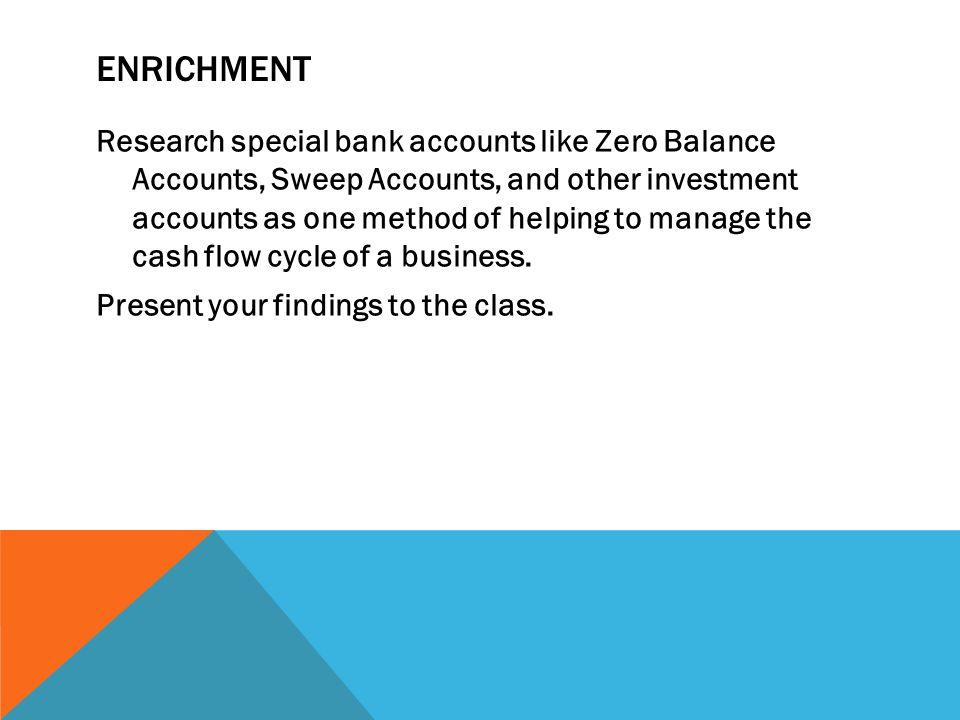 ENRICHMENT Research special bank accounts like Zero Balance Accounts, Sweep Accounts, and other investment accounts as one method of helping to manage