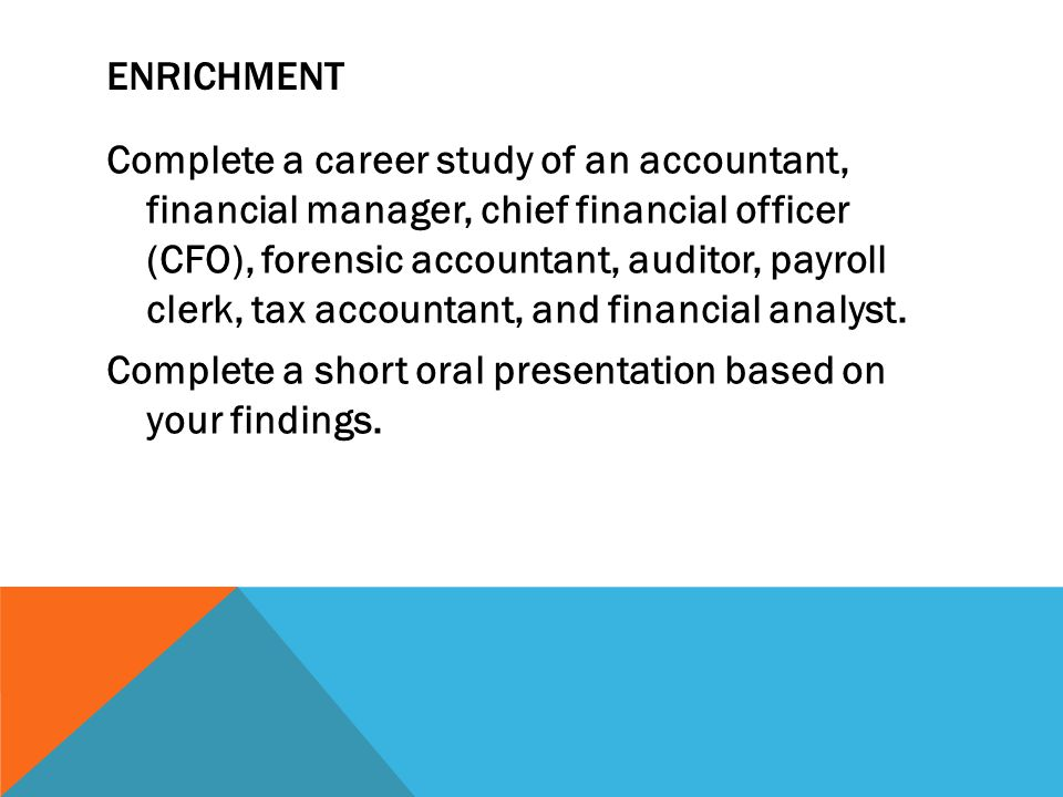 ENRICHMENT Complete a career study of an accountant, financial manager, chief financial officer (CFO), forensic accountant, auditor, payroll clerk, ta