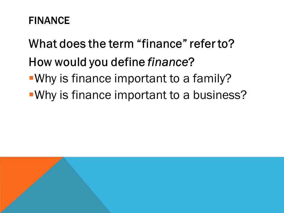 """FINANCE What does the term """"finance"""" refer to? How would you define finance?  Why is finance important to a family?  Why is finance important to a b"""