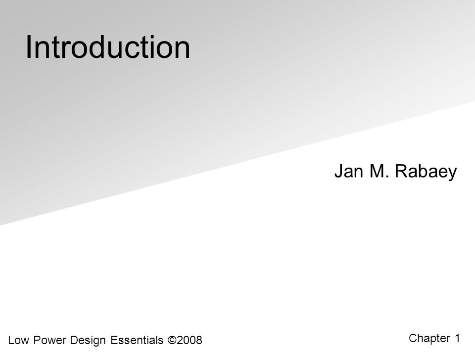 Low Power Design Essentials ©2008 1.22 Power Evolution over Technology Generations Introduction of CMOS over bipolar bought industry 10 years (example: IBM mainframe processors) [Ref: R.