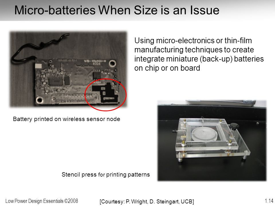 Low Power Design Essentials ©2008 1.14 Micro-batteries When Size is an Issue Battery printed on wireless sensor node Using micro-electronics or thin-f