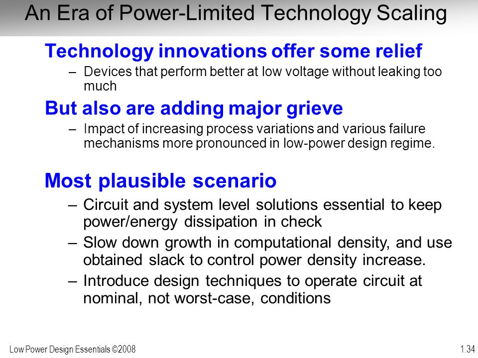 Low Power Design Essentials ©2008 1.34 An Era of Power-Limited Technology Scaling Technology innovations offer some relief –Devices that perform bette